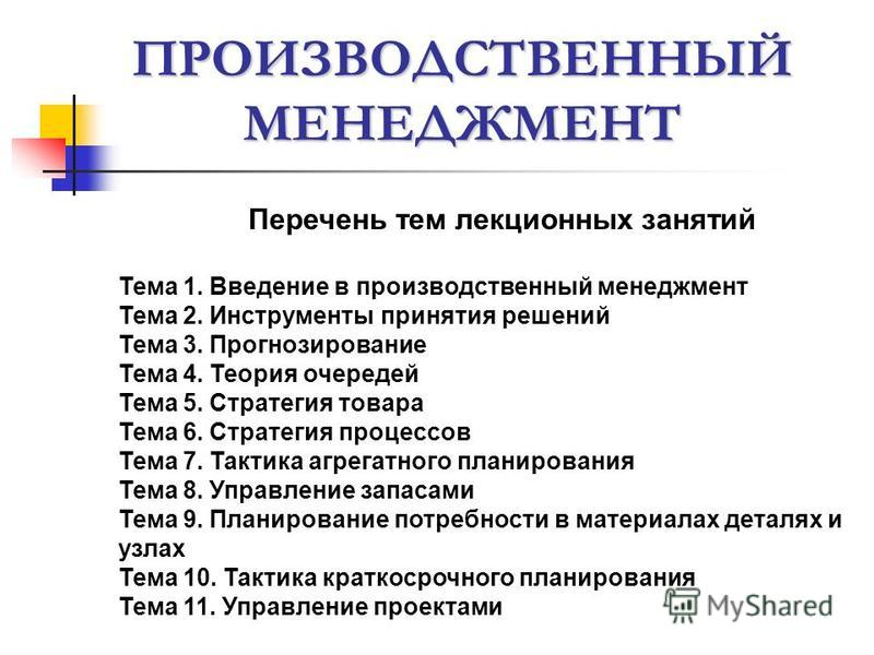 ПРОИЗВОДСТВЕННЫЙ МЕНЕДЖМЕНТ Перечень тем лекционных занятий Тема 1. Введение в производственный менеджмент Тема 2. Инструменты принятия решений Тема 3. Прогнозирование Тема 4. Теория очередей Тема 5. Стратегия товара Тема 6. Стратегия процессов Тема