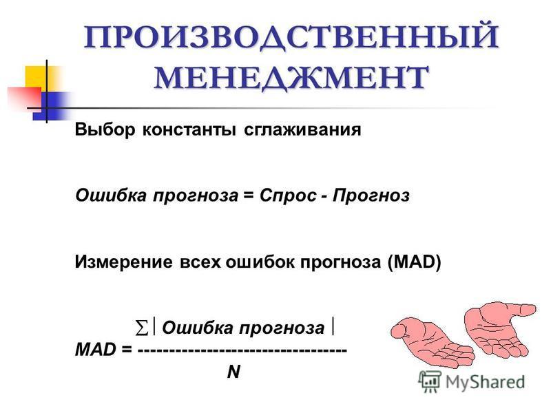 ПРОИЗВОДСТВЕННЫЙ МЕНЕДЖМЕНТ Выбор константы сглаживания Ошибка прогноза = Спрос - Прогноз Измерение всех ошибок прогноза (MAD) Ошибка прогноза MAD = ---------------------------------- N