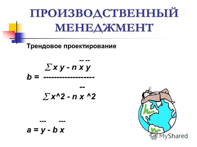 ПРОИЗВОДСТВЕННЫЙ МЕНЕДЖМЕНТ Трендовое проектирование -- -- x y - n x y b = ------------------- -- x^2 - n x ^2 --- --- a = y - b x