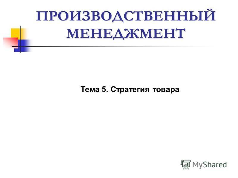 ПРОИЗВОДСТВЕННЫЙ МЕНЕДЖМЕНТ Тема 5. Стратегия товара