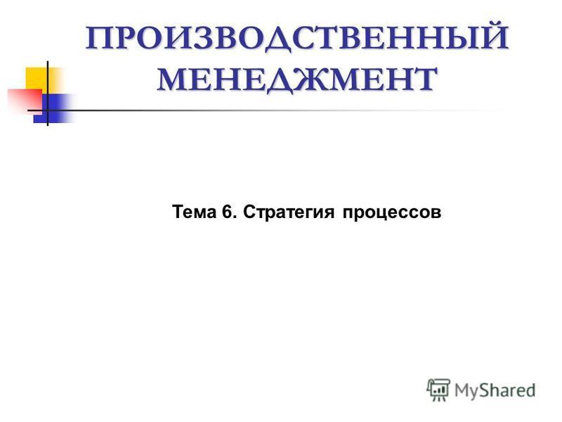 ПРОИЗВОДСТВЕННЫЙ МЕНЕДЖМЕНТ Тема 6. Стратегия процессов