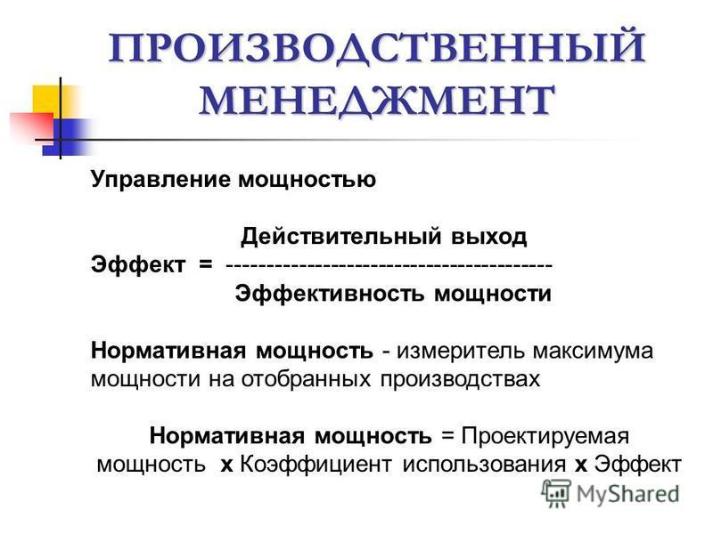 ПРОИЗВОДСТВЕННЫЙ МЕНЕДЖМЕНТ Управление мощностью Действительный выход Эффект = ----------------------------------------- Эффективность мощности Нормативная мощность - измеритель максимума мощности на отобранных производствах Нормативная мощность = Пр