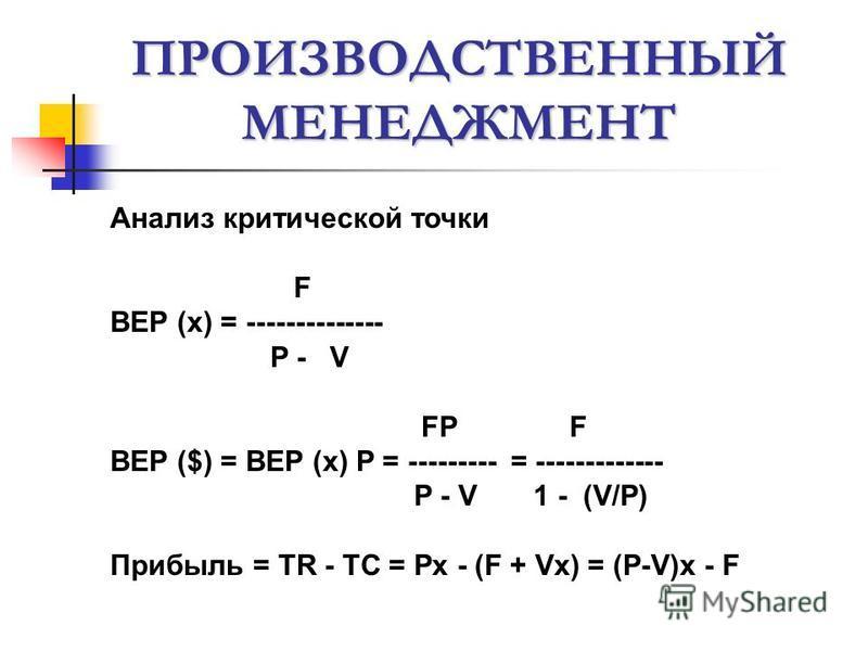 ПРОИЗВОДСТВЕННЫЙ МЕНЕДЖМЕНТ Анализ критической точки F BEP (x) = -------------- P - V FP F BEP ($) = BEP (x) P = --------- = ------------- P - V 1 - (V/P) Прибыль = TR - TC = Px - (F + Vx) = (P-V)x - F