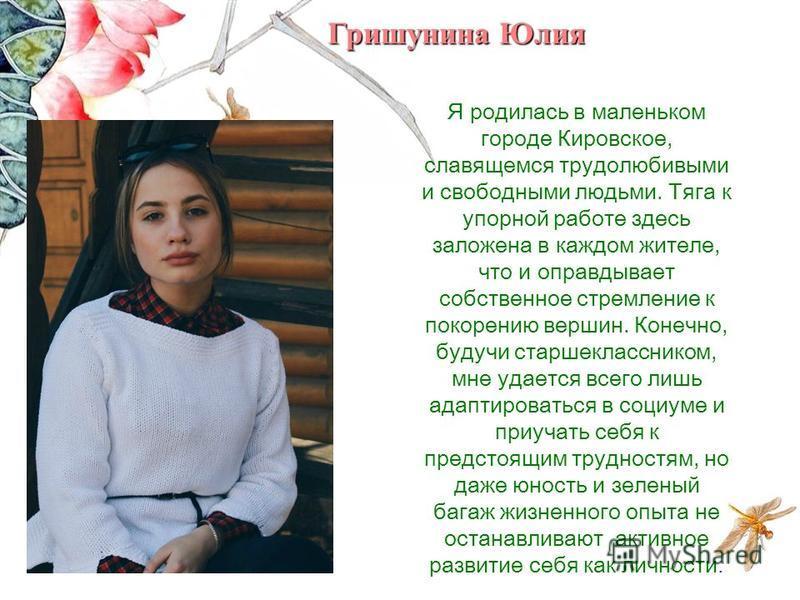 Я родилась в маленьком городе Кировское, славящемся трудолюбивыми и свободными людьми. Тяга к упорной работе здесь заложена в каждом жителе, что и оправдывает собственное стремление к покорению вершин. Конечно, будучи старшеклассником, мне удается вс