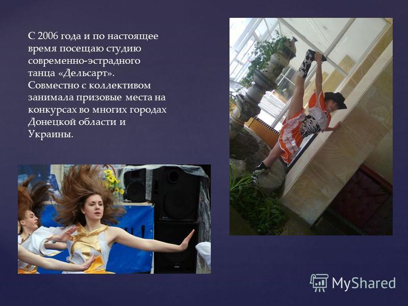 С 2006 года и по настоящее время посещаю студию современно-эстрадного танца «Дельсарт». Совместно с коллективом занимала призовые места на конкурсах во многих городах Донецкой области и Украины.