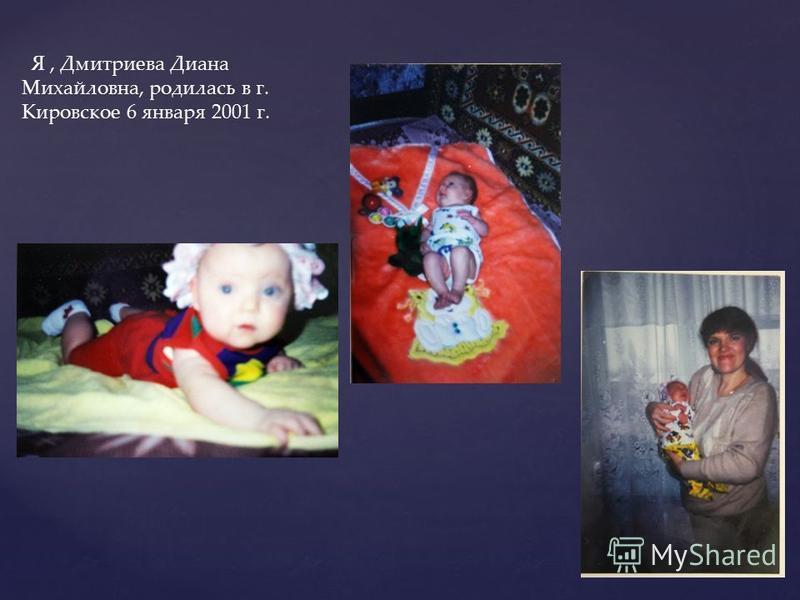 Я, Дмитриева Диана Михайловна, родилась в г. Кировское 6 января 2001 г.
