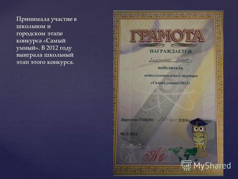 Принимала участие в школьном и городском этапе конкурса «Самый умный». В 2012 году выиграла школьный этап этого конкурса.