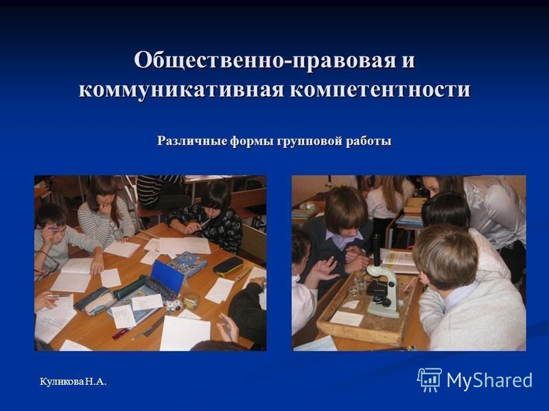Общественно-правовая и коммуникативная компетентности Различные формы групповой работы Куликова Н.А.