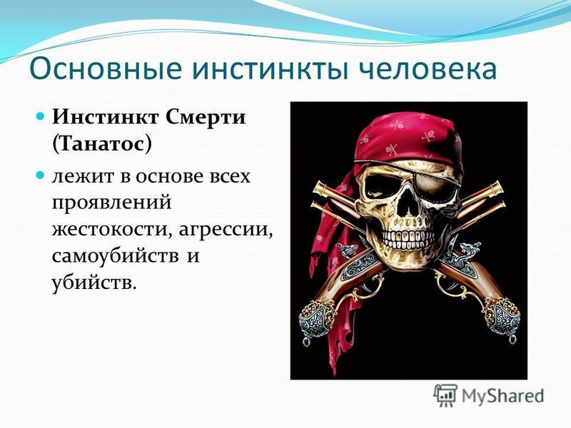 Основные инстинкты человека Инстинкт Смерти (Танатос) лежит в основе всех проявлений жестокости, агрессии, самоубийств и убийств.