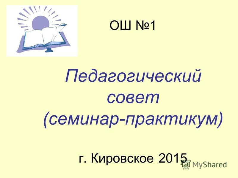 ОШ 1 Педагогический совет (семинар-практикум) г. Кировское 2015