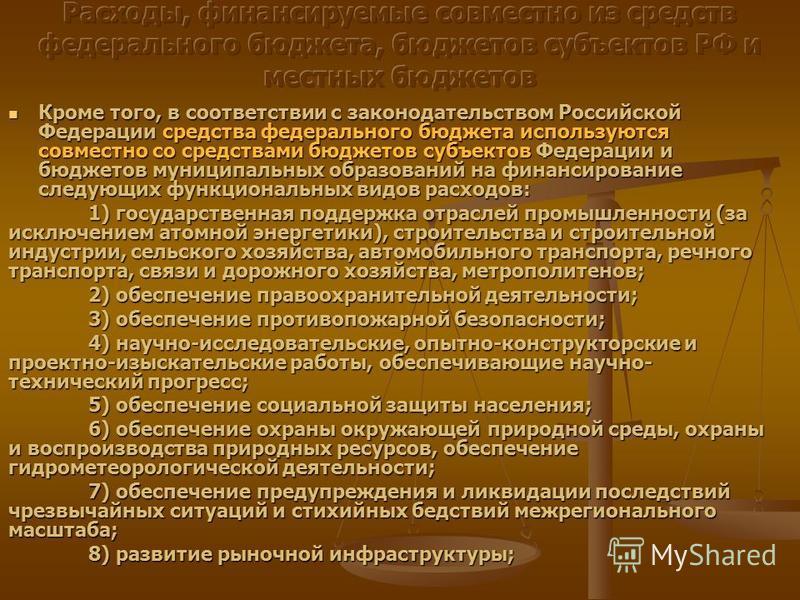 Кроме того, в соответствии с законодательством Российской Федерации средства федерального бюджета используются совместно со средствами бюджетов субъектов Федерации и бюджетов муниципальных образований на финансирование следующих функциональных видов