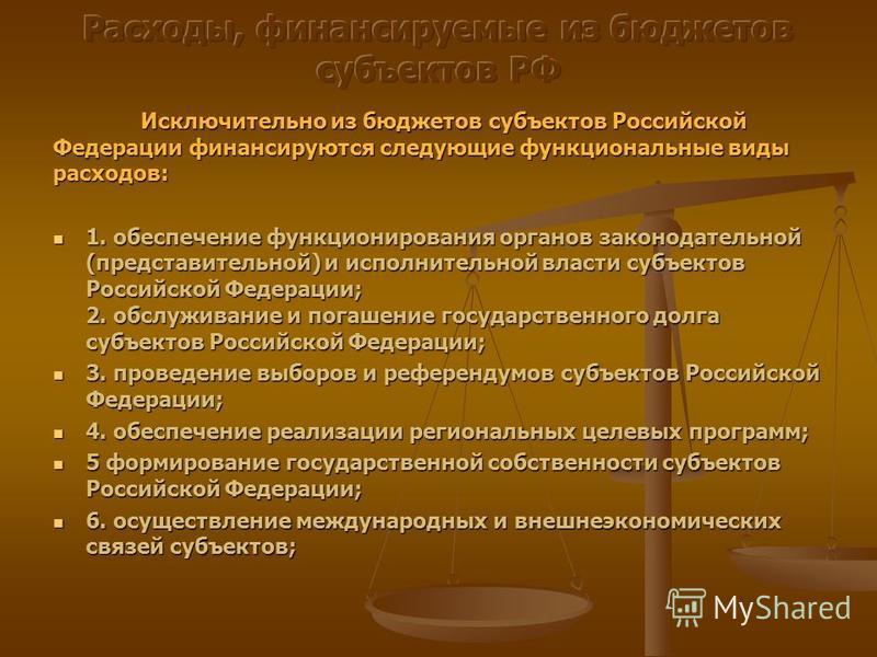 Исключительно из бюджетов субъектов Российской Федерации финансируются следующие функциональные виды расходов: 1. обеспечение функционирования органов законодательной (представительной) и исполнительной власти субъектов Российской Федерации; 2. обслу