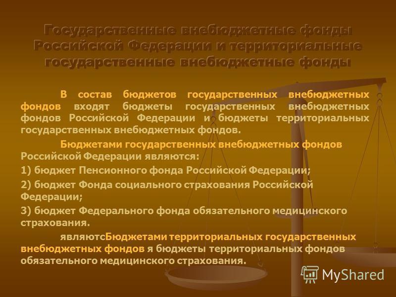 В состав бюджетов государственных внебюджетных фондов входят бюджеты государственных внебюджетных фондов Российской Федерации и бюджеты территориальных государственных внебюджетных фондов. Бюджетами государственных внебюджетных фондов Российской Феде