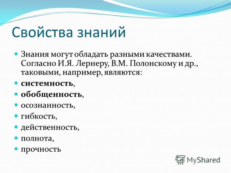 Свойства знаний Ззнания могут обладать разными качествами. Согласно И.Я. Лернеру, В.М. Полонскому и др., таковыми, например, являются: системность, обобщенность, осознанность, гибкость, действенность, полнота, прочность