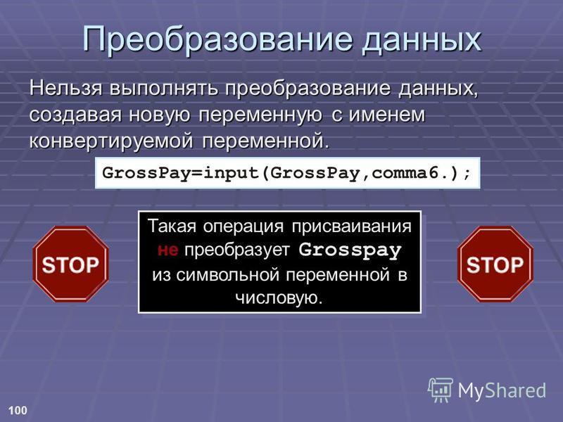 100 GrossPay=input(GrossPay,comma6.); Преобразование данных Нельзя выполнять преобразование данных, создавая новую переменную с именем конвертируемой переменной. Такая операция присваивания не преобразует Grosspay из символьной переменной в числовую.