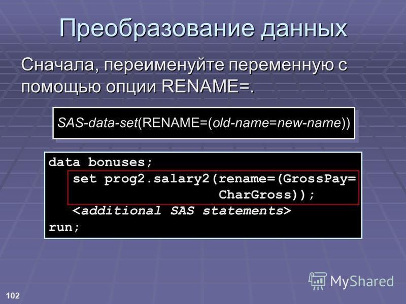 102 Преобразование данных Сначала, переименуйте переменную с помощью опции RENAME=. data bonuses; set prog2.salary2(rename=(GrossPay= CharGross)); run; SAS-data-set(RENAME=(old-name=new-name))