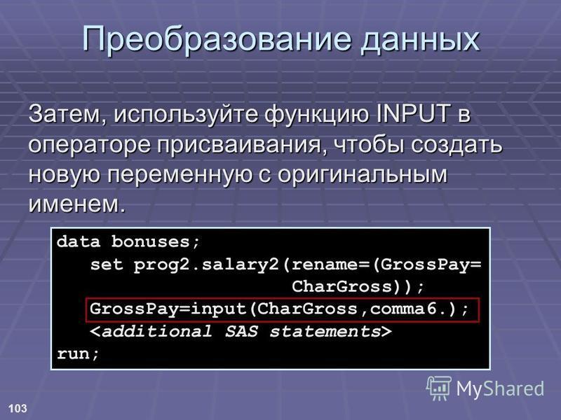 103 Преобразование данных Затем, используйте функцию INPUT в операторе присваивания, чтобы создать новую переменную с оригинальным именем. data bonuses; set prog2.salary2(rename=(GrossPay= CharGross)); GrossPay=input(CharGross,comma6.); run;