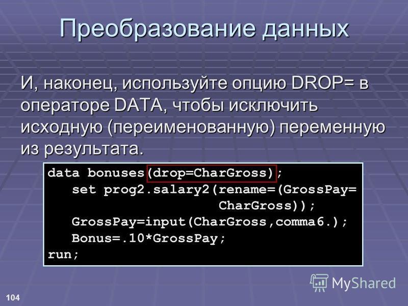 104 Преобразование данных И, наконец, используйте опцию DROP= в операторе DATA, чтобы исключить исходную (переименованную) переменную из результата. data bonuses(drop=CharGross); set prog2.salary2(rename=(GrossPay= CharGross)); GrossPay=input(CharGro