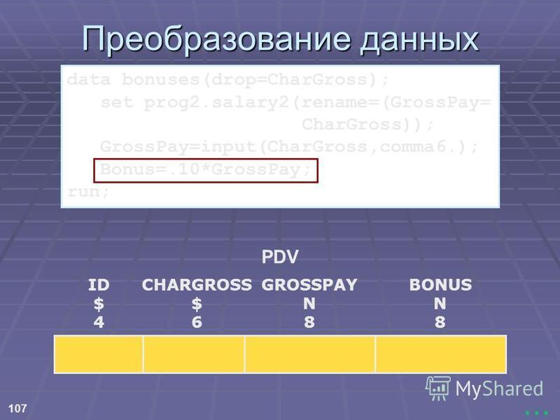 107... Преобразование данных PDV ID $ 4 CHARGROSS $ 6 BONUS N 8 GROSSPAY N 8 data bonuses(drop=CharGross); set prog2.salary2(rename=(GrossPay= CharGross)); GrossPay=input(CharGross,comma6.); Bonus=.10*GrossPay; run;