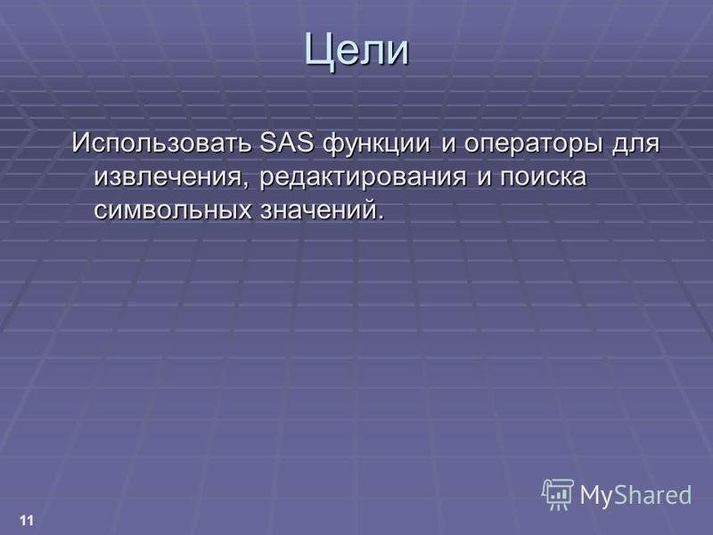 11 Цели Использовать SAS функции и операторы для извлечения, редактирования и поиска символьных значений.