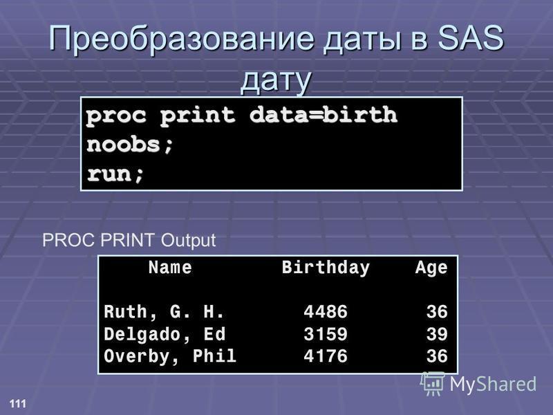 111 Name Birthday Age Ruth, G. H. 4486 36 Delgado, Ed 3159 39 Overby, Phil 4176 36 Преобразование даты в SAS дату proc print data=birth noobs; run; PROC PRINT Output