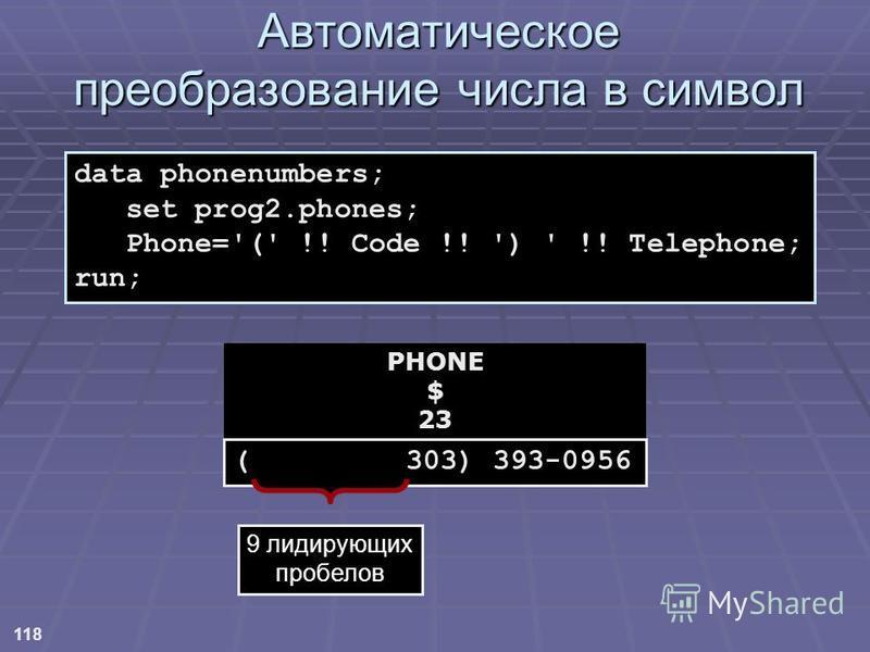 118 data phonenumbers; set prog2.phones; Phone='(' !! Code !! ') ' !! Telephone; run; PHONE $ 23 ( 303) 393-0956 9 лидирующих пробелов Автоматическое преобразование числа в символ