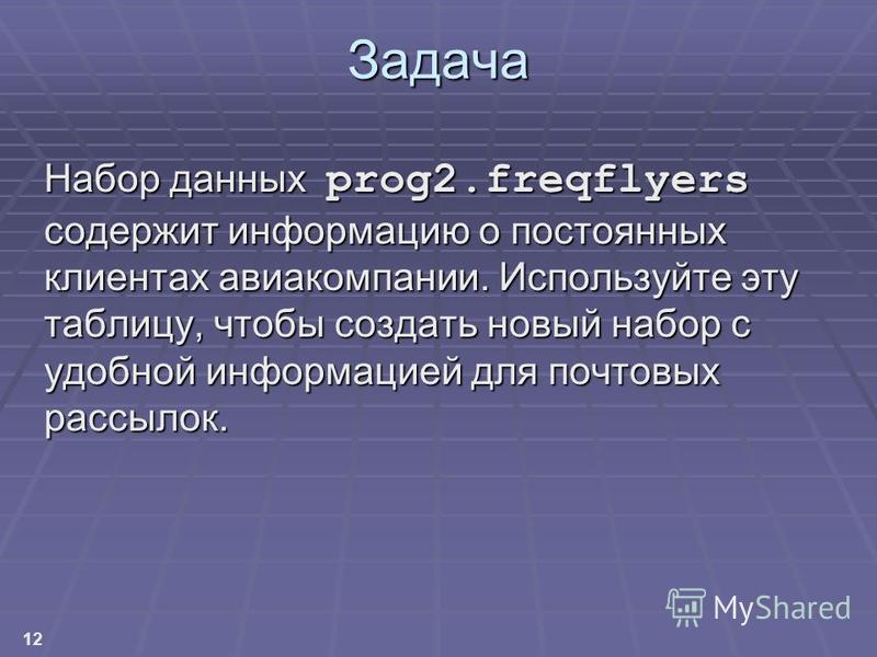12 Задача Набор данных prog2. freqflyers содержит информацию о постоянных клиентах авиакомпании. Используйте эту таблицу, чтобы создать новый набор с удобной информацией для почтовых рассылок.