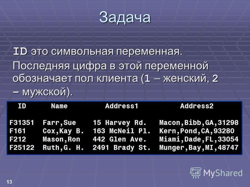 13 Задача ID это символьная переменная. Последняя цифра в этой переменной обозначает пол клиента ( 1 – женский, 2 – мужской). prog2. freqflyers prog2. freqflyers ID Name Address1 Address2 F31351 Farr,Sue 15 Harvey Rd. Macon,Bibb,GA,31298 F161 Cox,Kay