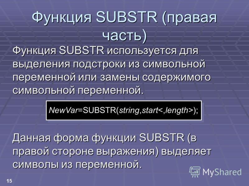 15 Функция SUBSTR (правая часть) Функция SUBSTR используется для выделения подстроки из символьной переменной или замены содержимого символьной переменной. Данная форма функции SUBSTR (в правой стороне выражения) выделяет символы из переменной. NewVa