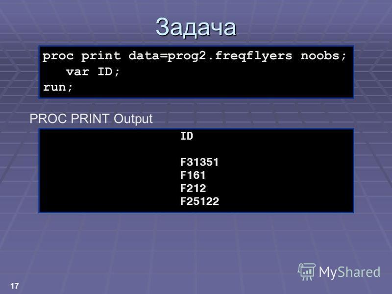 17 proc print data=prog2. freqflyers noobs; var ID; run; Задача ID F31351 F161 F212 F25122 PROC PRINT Output