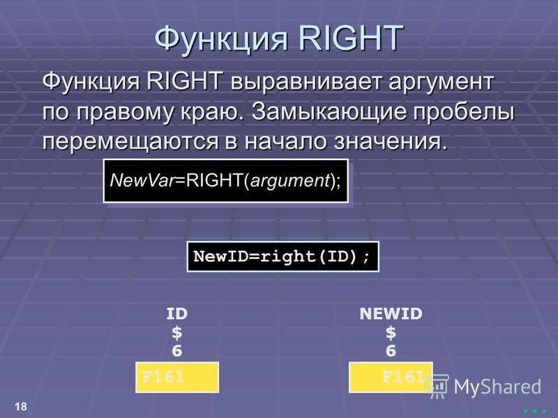 18... Функция RIGHT Функция RIGHT выравнивает аргумент по правому краю. Замыкающие пробелы перемещаются в начало значения. NewID=right(ID); NewVar=RIGHT(argument); NEWID $ 6 F161 ID $ 6 F161