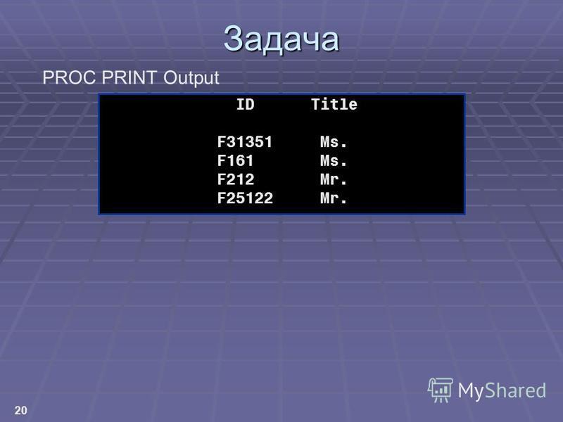 20 Задача ID Title F31351 Ms. F161 Ms. F212 Mr. F25122 Mr. PROC PRINT Output