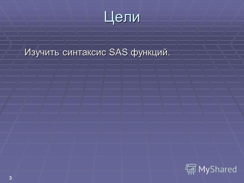 3 Цели Изучить синтаксис SAS функций.