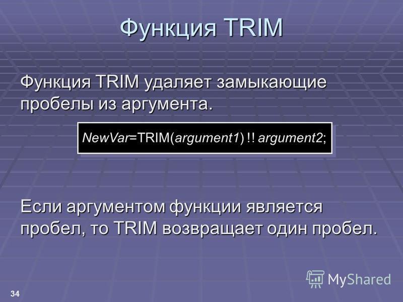 34 Функция TRIM Функция TRIM удаляет замыкающие пробелы из аргумента. Если аргументом функции является пробел, то TRIM возвращает один пробел. NewVar=TRIM(argument1) !! argument2;
