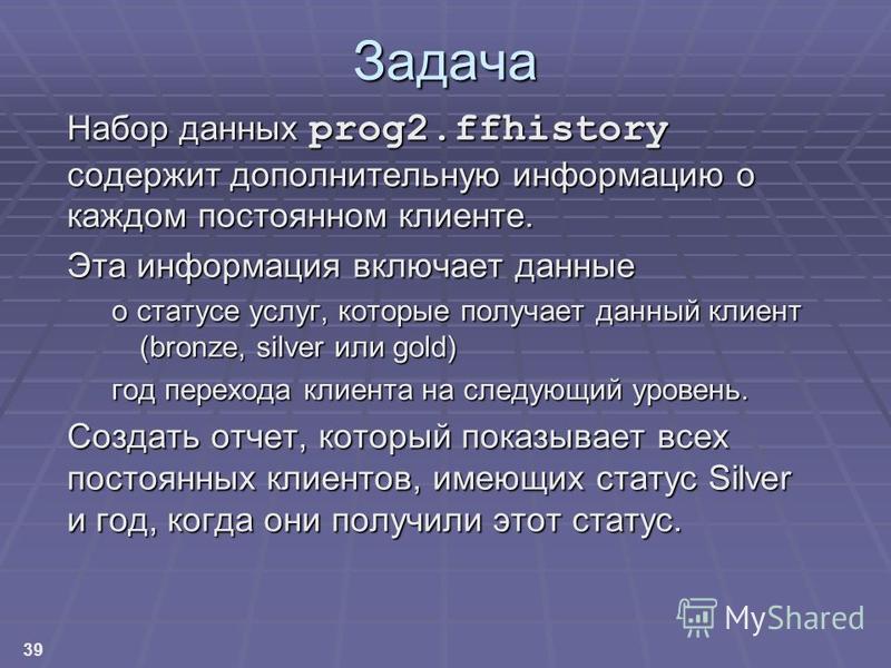 39 Задача Набор данных prog2. ffhistory содержит дополнительную информацию о каждом постоянном клиенте. Эта информация включает данные о статусе услуг, которые получает данный клиент (bronze, silver или gold) год перехода клиента на следующий уровень