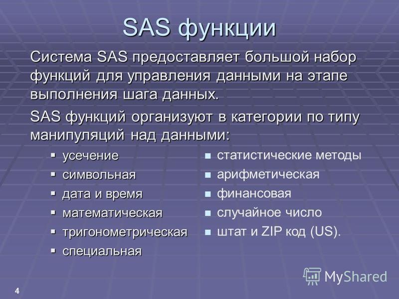 4 SAS функции Система SAS предоставляет большой набор функций для управления данными на этапе выполнения шага данных. SAS функций организуют в категории по типу манипуляций над данными: усечение усечение символьная символьная дата и время дата и врем
