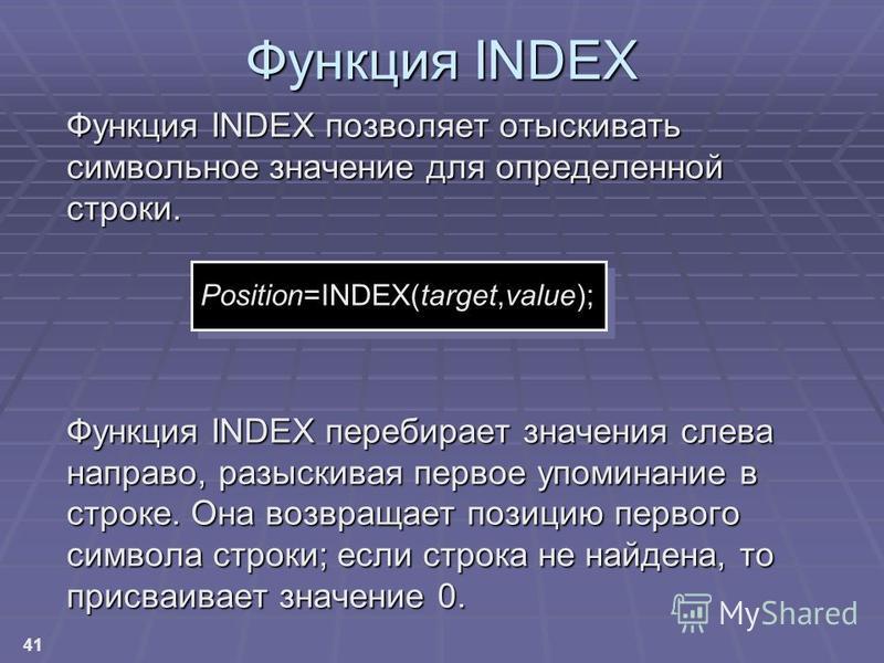 41 Функция INDEX позволяет отыскивать символьное значение для определенной строки. Функция INDEX перебирает значения слева направо, разыскивая первое упоминание в строке. Она возвращает позицию первого символа строки; если строка не найдена, то присв