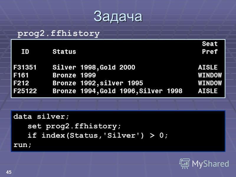 45 Задача Seat ID Status Pref F31351 Silver 1998,Gold 2000 AISLE F161 Bronze 1999 WINDOW F212 Bronze 1992,silver 1995 WINDOW F25122 Bronze 1994,Gold 1996,Silver 1998 AISLE prog2. ffhistory data silver; set prog2.ffhistory; if index(Status,'Silver') >