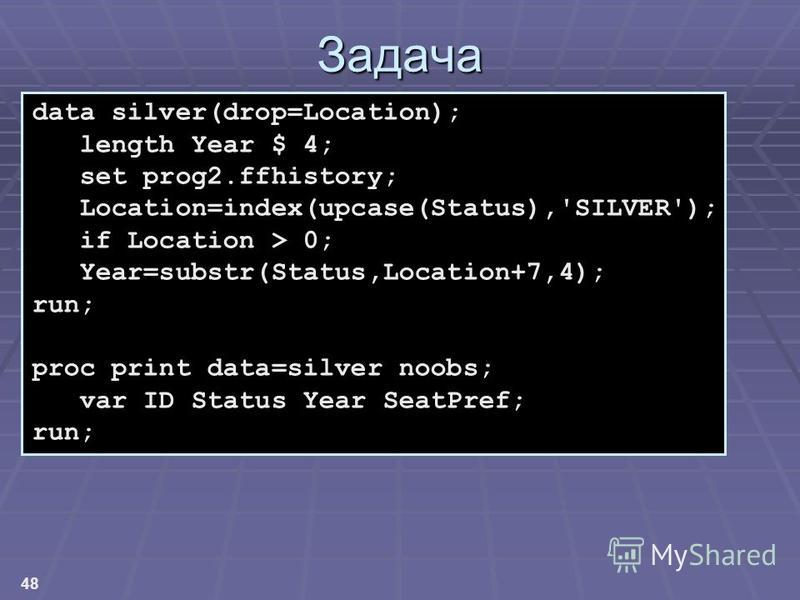 48 Задача data silver(drop=Location); length Year $ 4; set prog2.ffhistory; Location=index(upcase(Status),'SILVER'); if Location > 0; Year=substr(Status,Location+7,4); run; proc print data=silver noobs; var ID Status Year SeatPref; run;