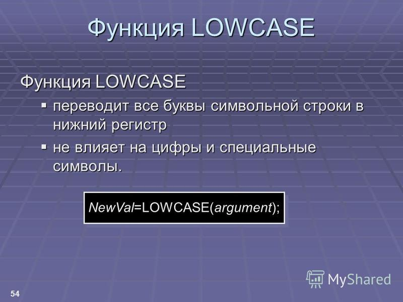 54 Функция LOWCASE переводит все буквы символьной строки в нижний регистр переводит все буквы символьной строки в нижний регистр не влияет на цифры и специальные символы. не влияет на цифры и специальные символы. NewVal=LOWCASE(argument);