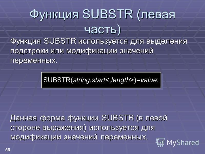 55 Функция SUBSTR (левая часть) Функция SUBSTR используется для выделения подстроки или модификации значений переменных. Данная форма функции SUBSTR (в левой стороне выражения) используется для модификации значений переменных. SUBSTR(string,start )=v