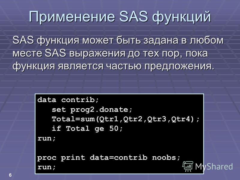 6 Применение SAS функций SAS функция может быть задана в любом месте SAS выражения до тех пор, пока функция является частью предложения. data contrib; set prog2.donate; Total=sum(Qtr1,Qtr2,Qtr3,Qtr4); if Total ge 50; run; proc print data=contrib noob