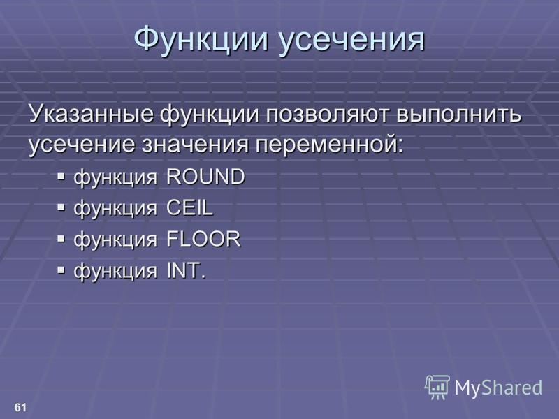 61 Функции усечения Указанные функции позволяют выполнить усечение значения переменной: функция ROUND функция ROUND функция CEIL функция CEIL функция FLOOR функция FLOOR функция INT. функция INT.