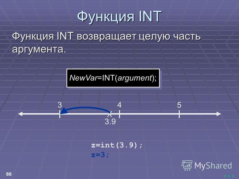 66... Функция INT Функция INT возвращает целую часть аргумента. NewVar=INT(argument); X 3.9 3 4 5 z=3; z=int(3.9);