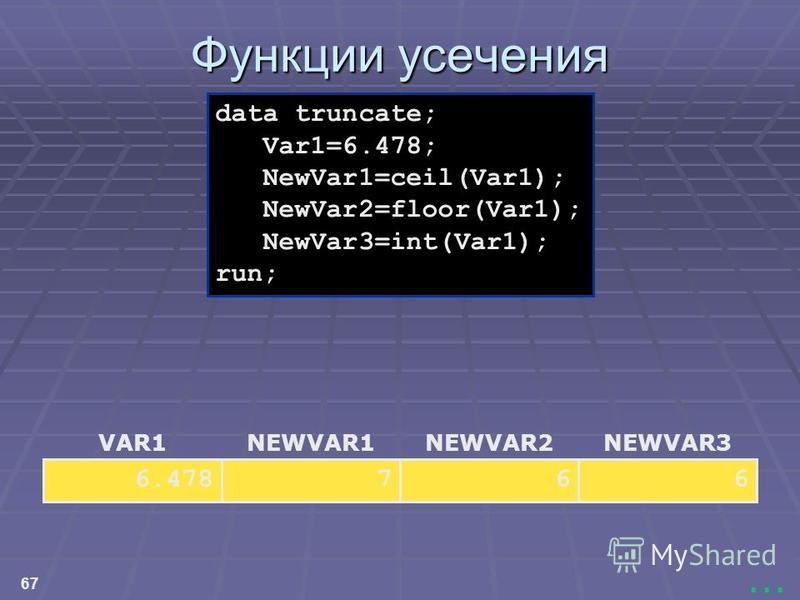 67... Функции усечения NEWVAR3 6 NEWVAR2 6 NEWVAR1 7 VAR1 6.478 data truncate; Var1=6.478; NewVar1=ceil(Var1); NewVar2=floor(Var1); NewVar3=int(Var1); run;
