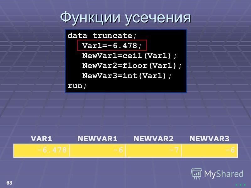 68... Функции усечения NEWVAR3 -6 NEWVAR2 -7 NEWVAR1 -6 VAR1 -6.478 data truncate; Var1=-6.478; NewVar1=ceil(Var1); NewVar2=floor(Var1); NewVar3=int(Var1); run;