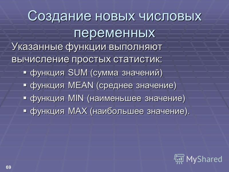 69 Создание новых числовых переменных Указанные функции выполняют вычисление простых статистик: функция SUM (сумма значений) функция SUM (сумма значений) функция MEAN (среднее значение) функция MEAN (среднее значение) функция MIN (наименьшее значение