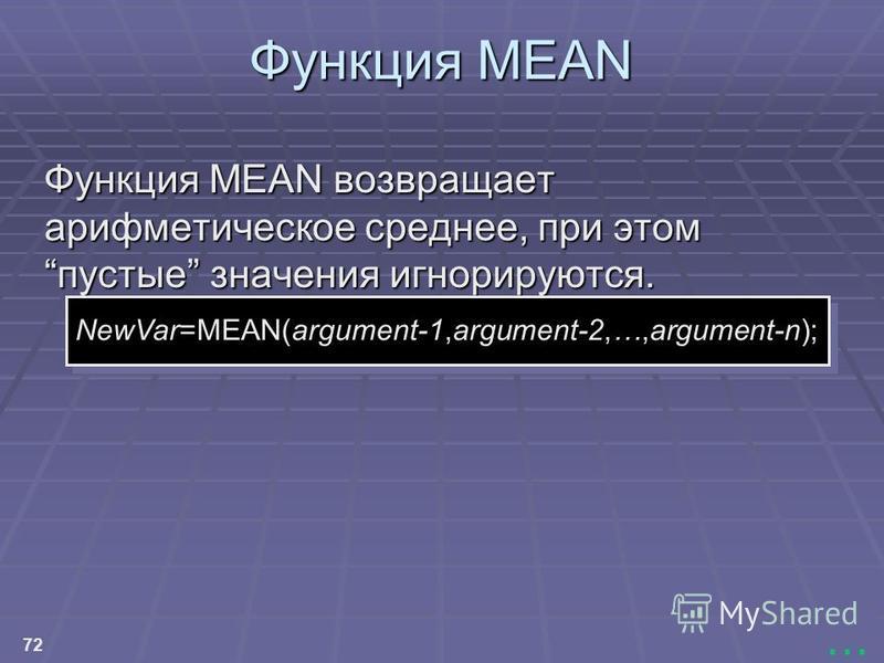 72... Функция MEAN Функция MEAN Функция MEAN возвращает арифметическое среднее, при этомпустые значения игнорируются. NewVar=MEAN(argument-1,argument-2,…,argument-n);