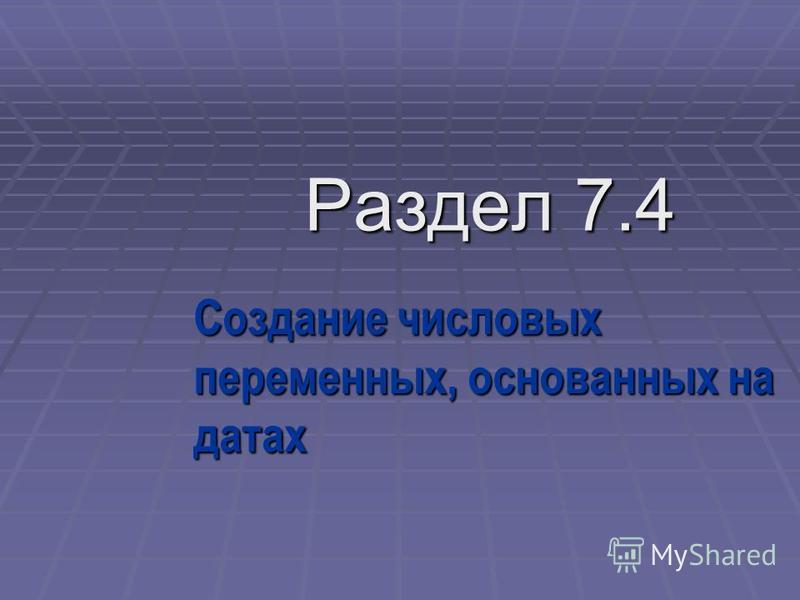 Раздел 7.4 Создание числовых переменных, основанных на датах