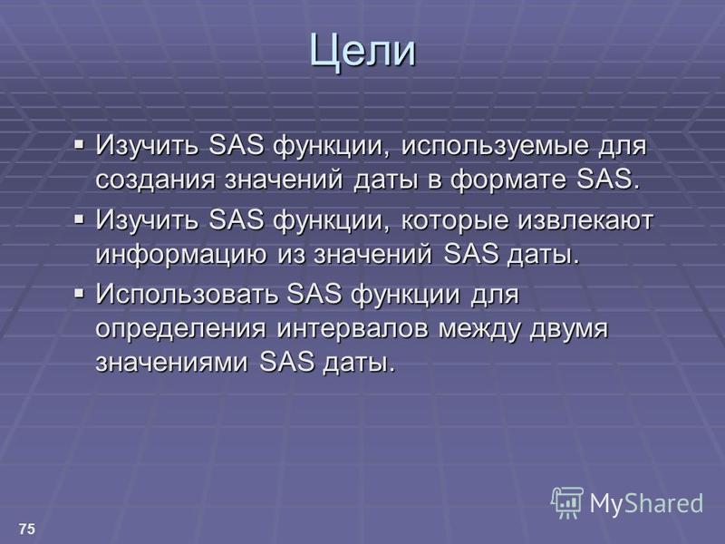 75 Цели Изучить SAS функции, используемые для создания значений даты в формате SAS. Изучить SAS функции, используемые для создания значений даты в формате SAS. Изучить SAS функции, которые извлекают информацию из значений SAS даты. Изучить SAS функци